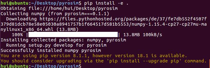 计算机生成了可选文字: hut@ubuntu:—/Desktop/pyrosimSpipinstall-e Obtainingfile:///home/hut/Desktop/pyrostm Collectingnumpy(f「0伊py「ost伊二 :3.1.1) Downloadinghttps://ftIes.pythonhosted.org/packages/de/37/fe7db552f4507f 379d81dCb78e58e35333d8941757b1f664517d581b5553/nupy一1。15。4一(p27-cp27u-a nyltnuxlX8664.ht(13.8卜18) ]13。8習8100kB/s 133%] Installingcollectedpackages:numpy,pyrostm Runningsetup.pydevelopfo「py「ost伊 SuccessfulIyinstallednumpypyrostm Youa「eusingpipve「ston8.1.1,howeve「ve「ston18.1isavailable. YouShOUIdconside「upg「adtngviathe'pipinstall -upg「adepip'command. hui@ubuntu: 'Desktop
